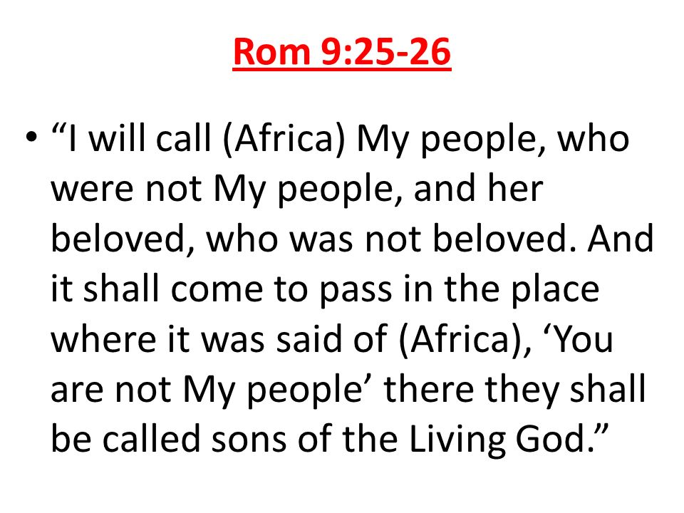 Rom 9:25-26 I will call (Africa) My people, who were not My people, and her beloved, who was not beloved. And it shall come to pass in the place where