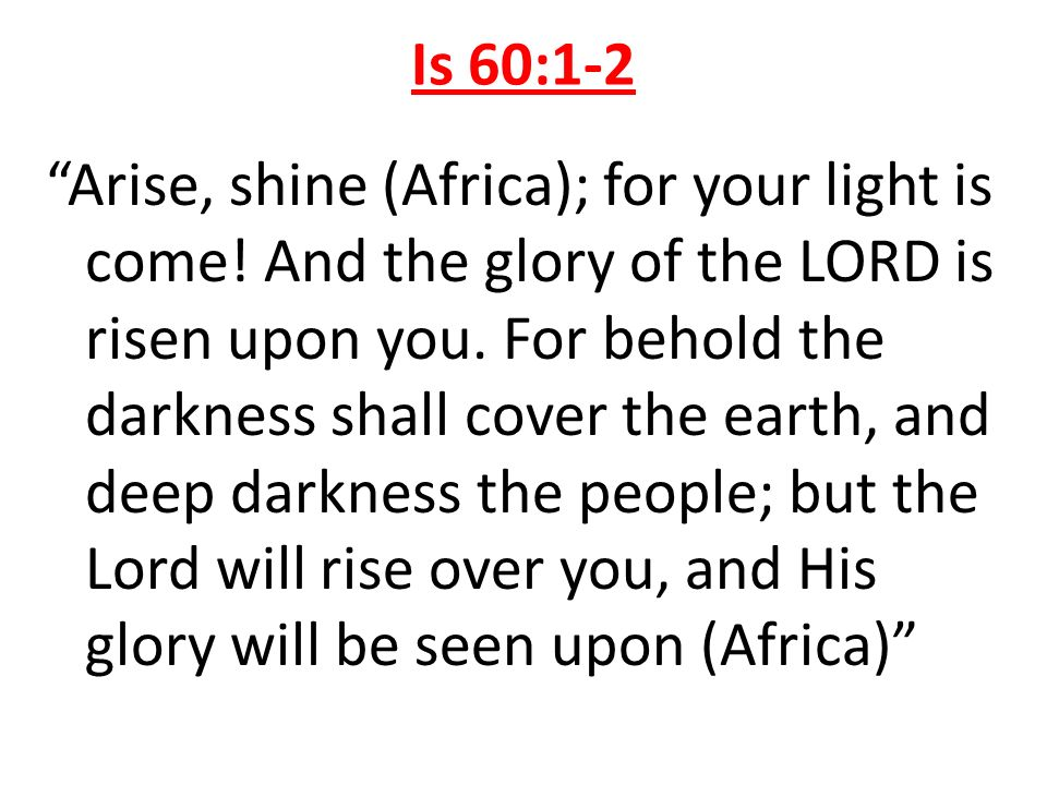 Is 60:1-2 Arise, shine (Africa); for your light is come! And the glory of the LORD is risen upon you. For behold the darkness shall cover the earth, a