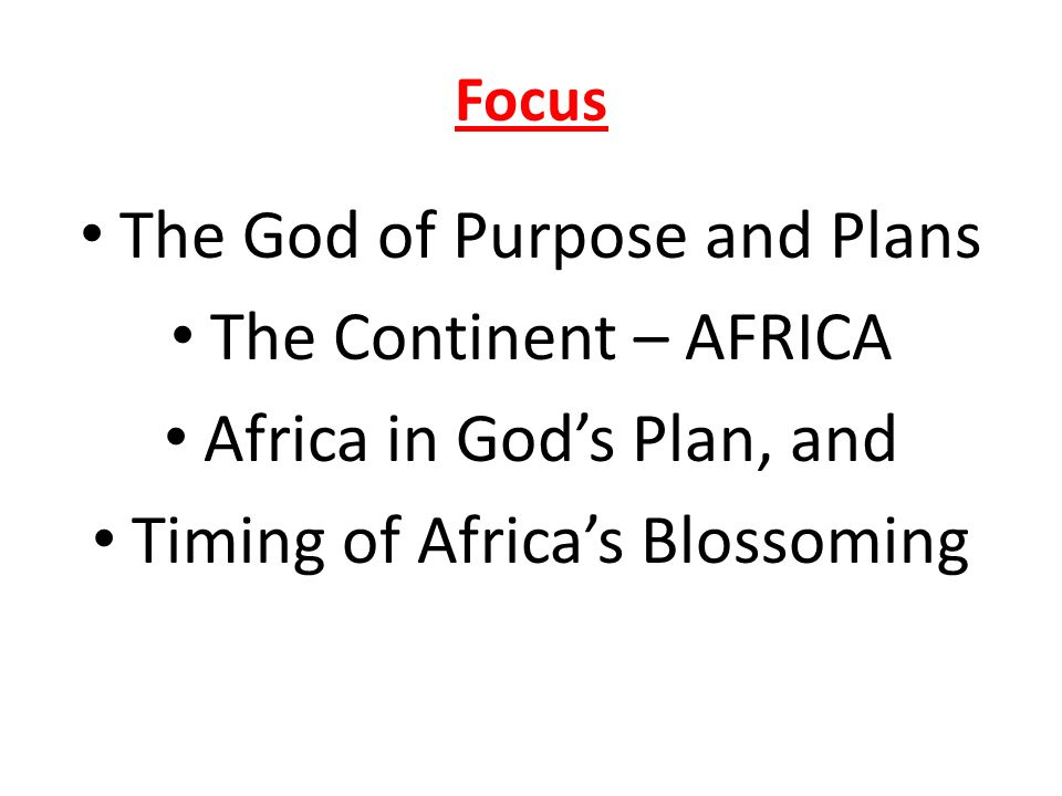 Focus The God of Purpose and Plans The Continent – AFRICA Africa in Gods Plan, and Timing of Africas Blossoming