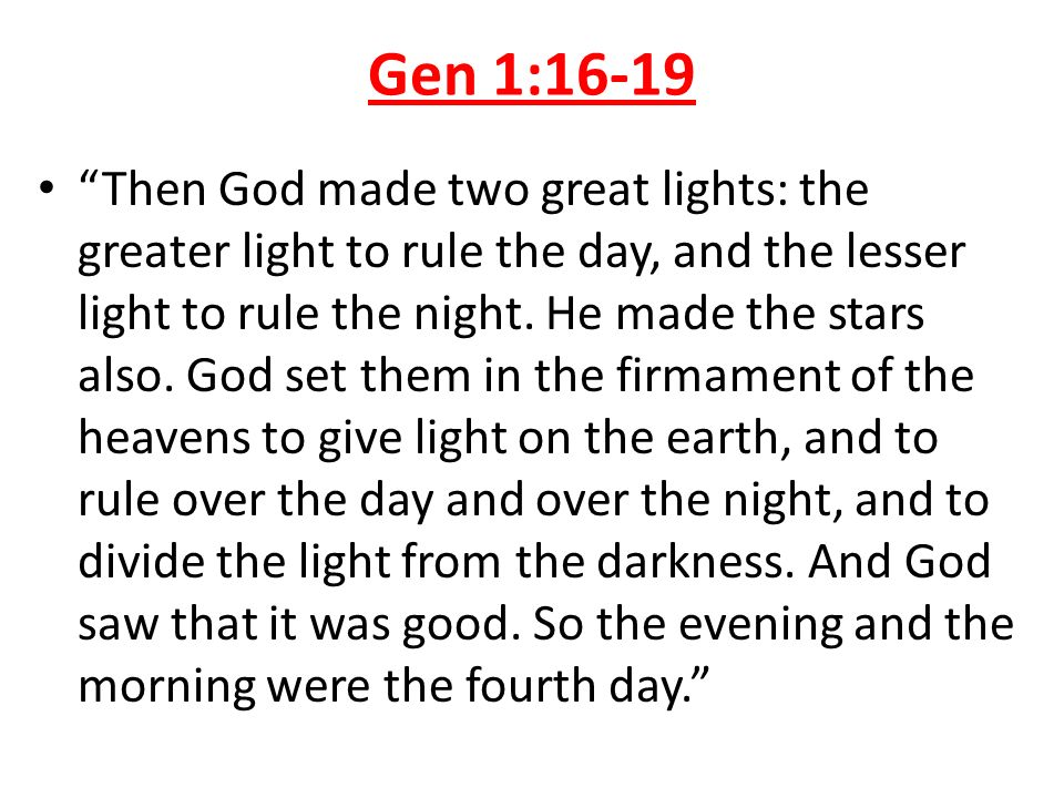Gen 1:16-19 Then God made two great lights: the greater light to rule the day, and the lesser light to rule the night. He made the stars also. God set