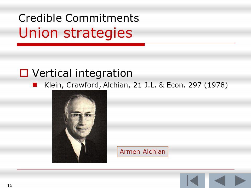 16 Credible Commitments Union strategies Vertical integration Klein, Crawford, Alchian, 21 J.L. & Econ. 297 (1978) Armen Alchian