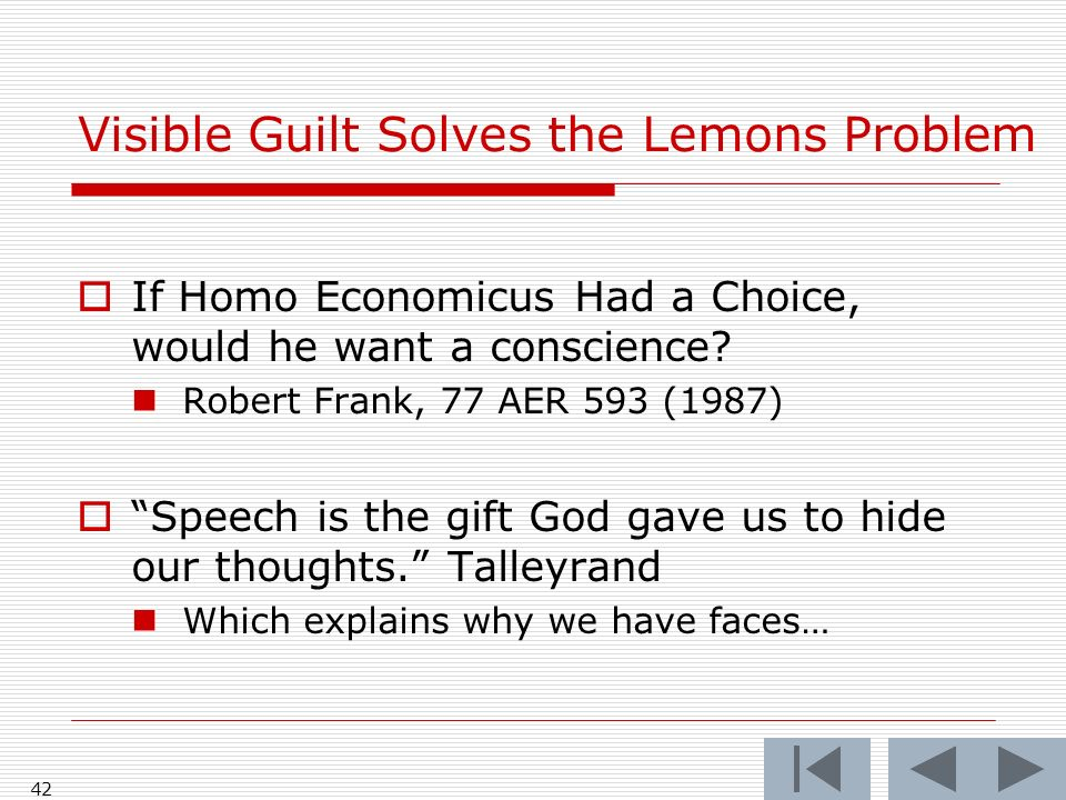 42 Visible Guilt Solves the Lemons Problem If Homo Economicus Had a Choice, would he want a conscience? Robert Frank, 77 AER 593 (1987) Speech is the
