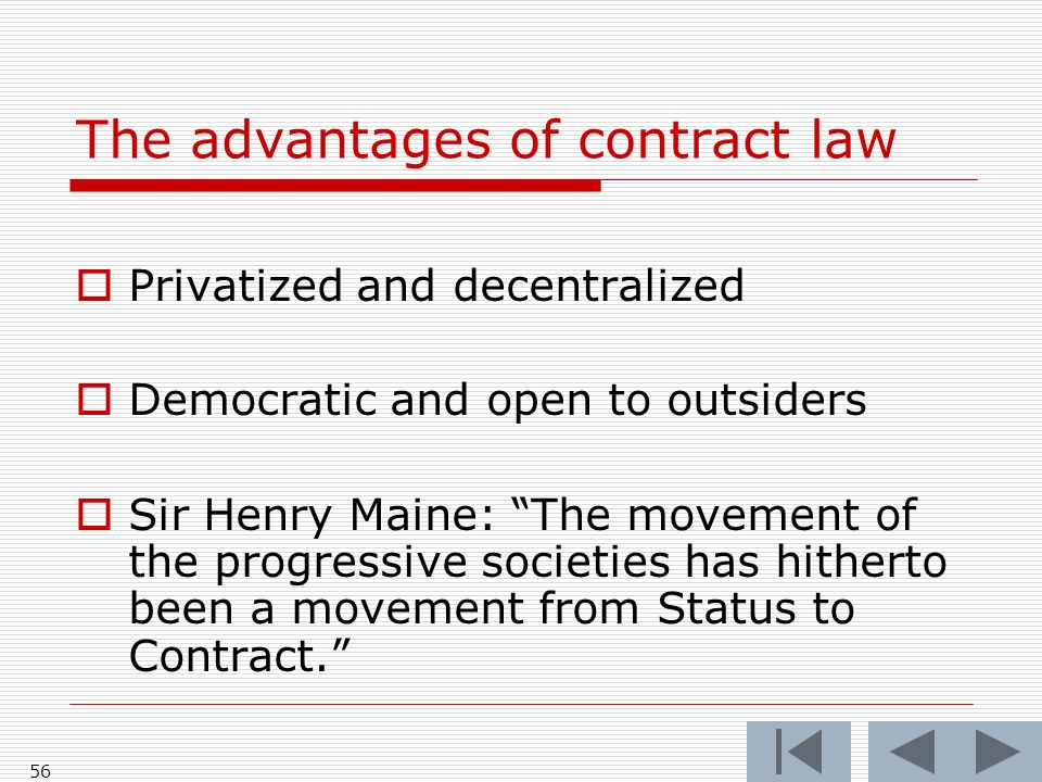 56 The advantages of contract law Privatized and decentralized Democratic and open to outsiders Sir Henry Maine: The movement of the progressive societies has hitherto been a movement from Status to Contract.