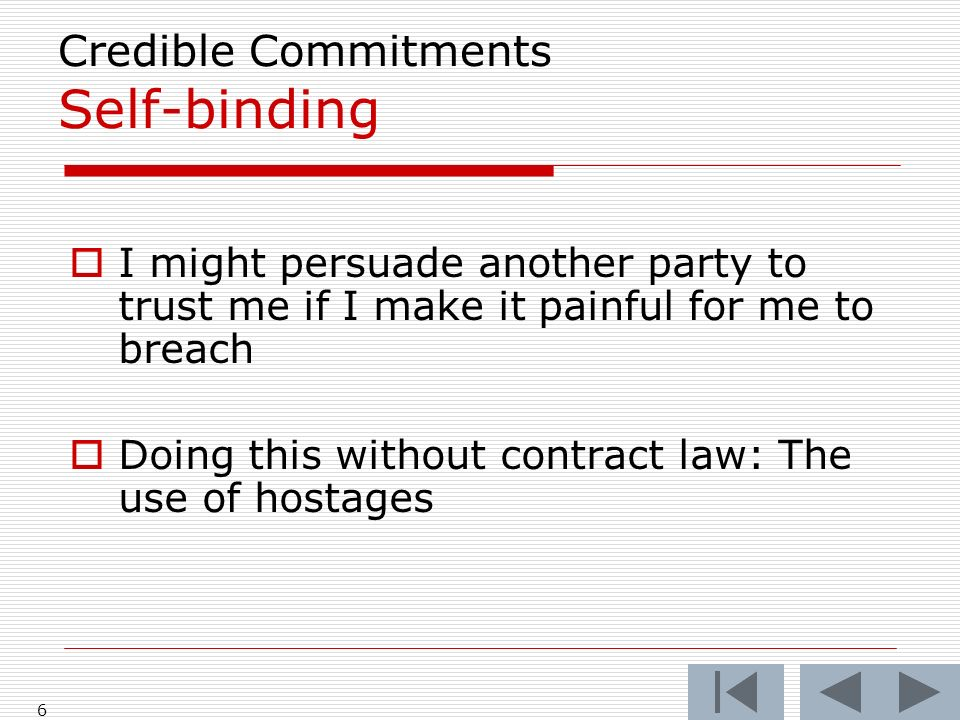 6 Credible Commitments Self-binding I might persuade another party to trust me if I make it painful for me to breach Doing this without contract law: