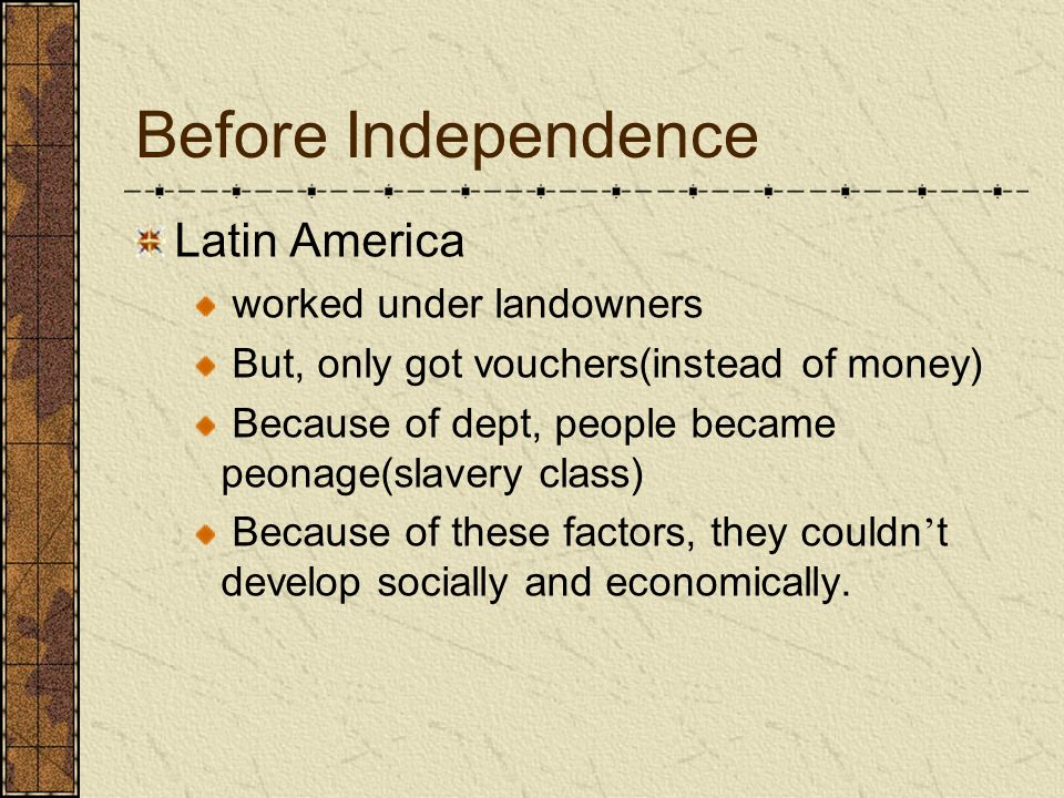 Before Independence Latin America worked under landowners But, only got vouchers(instead of money) Because of dept, people became peonage(slavery clas