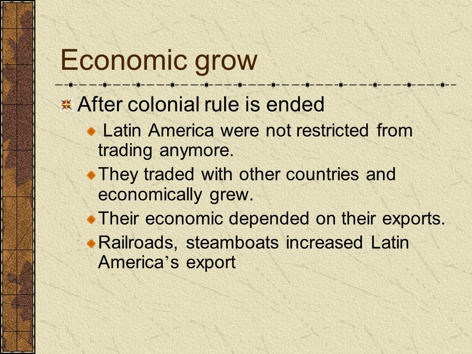 Economic grow After colonial rule is ended Latin America were not restricted from trading anymore. They traded with other countries and economically g