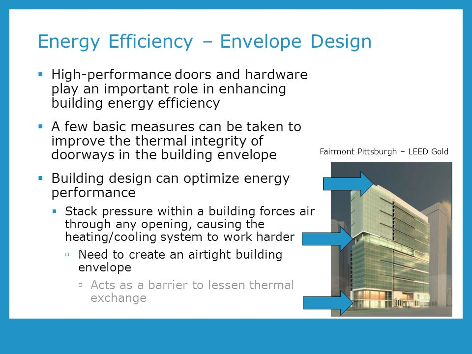 Energy Efficiency – Envelope Design High-performance doors and hardware play an important role in enhancing building energy efficiency A few basic measures can be taken to improve the thermal integrity of doorways in the building envelope Building design can optimize energy performance Stack pressure within a building forces air through any opening, causing the heating/cooling system to work harder Need to create an airtight building envelope Acts as a barrier to lessen thermal exchange Fairmont Pittsburgh – LEED Gold