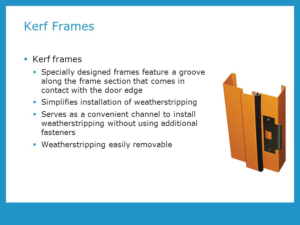 Kerf Frames Kerf frames Specially designed frames feature a groove along the frame section that comes in contact with the door edge Simplifies installation of weatherstripping Serves as a convenient channel to install weatherstripping without using additional fasteners Weatherstripping easily removable