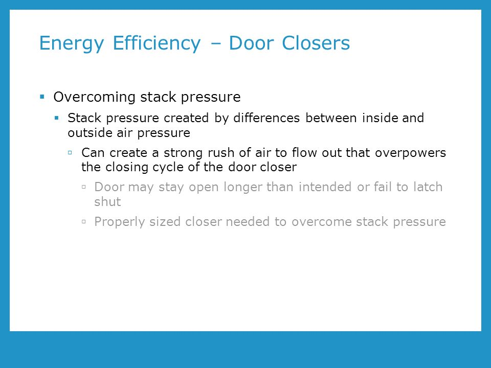 Energy Efficiency – Door Closers Overcoming stack pressure Stack pressure created by differences between inside and outside air pressure Can create a strong rush of air to flow out that overpowers the closing cycle of the door closer Door may stay open longer than intended or fail to latch shut Properly sized closer needed to overcome stack pressure