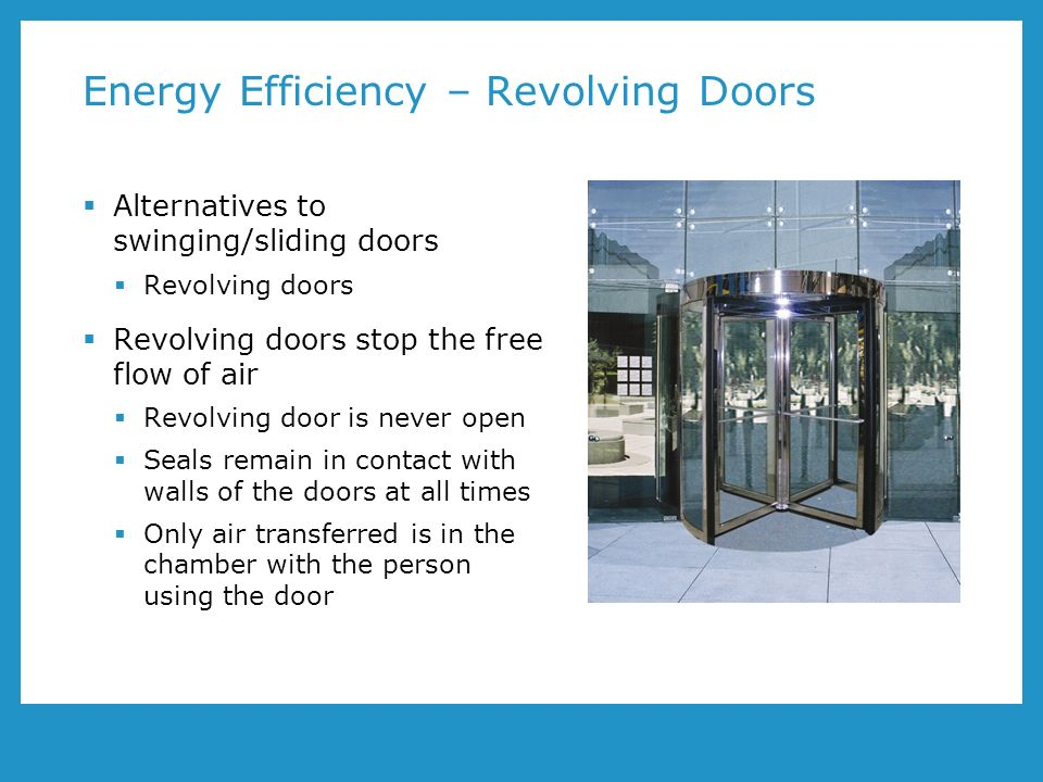 Energy Efficiency – Revolving Doors Alternatives to swinging/sliding doors Revolving doors Revolving doors stop the free flow of air Revolving door is never open Seals remain in contact with walls of the doors at all times Only air transferred is in the chamber with the person using the door