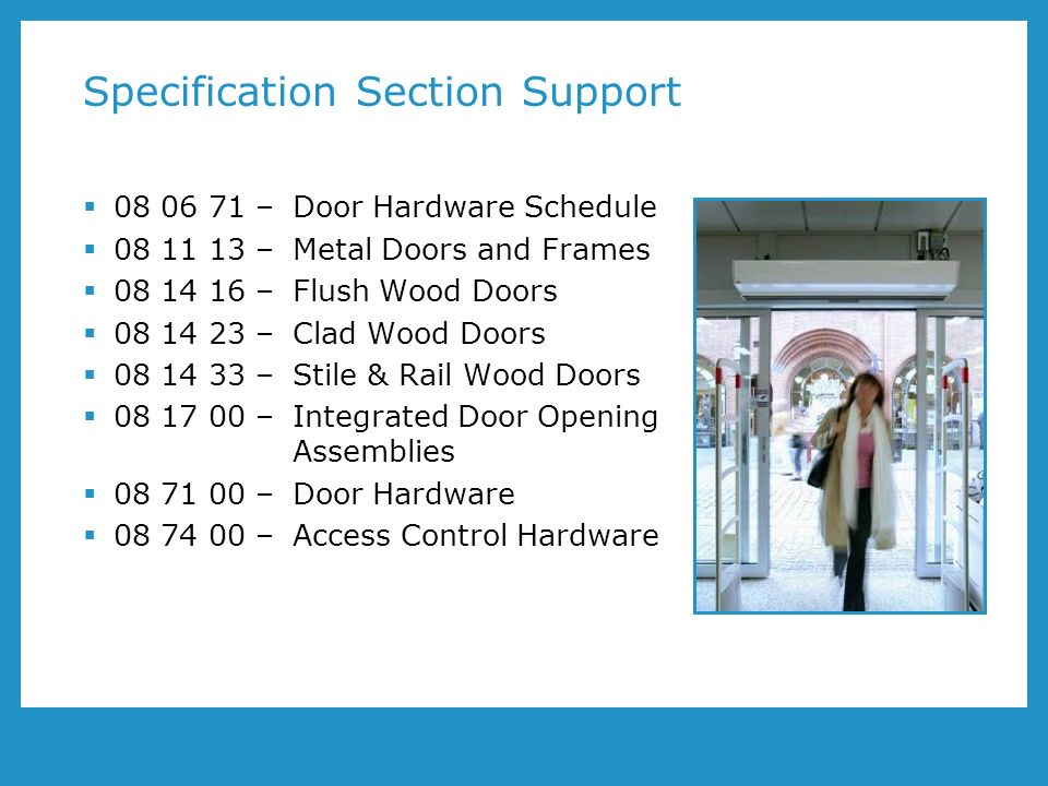 Specification Section Support 08 06 71 – Door Hardware Schedule 08 11 13 – Metal Doors and Frames 08 14 16 – Flush Wood Doors 08 14 23 – Clad Wood Doors 08 14 33 – Stile & Rail Wood Doors 08 17 00 – Integrated Door Opening Assemblies 08 71 00 – Door Hardware 08 74 00 – Access Control Hardware