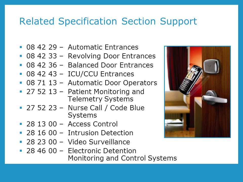 Related Specification Section Support 08 42 29 – Automatic Entrances 08 42 33 – Revolving Door Entrances 08 42 36 – Balanced Door Entrances 08 42 43 – ICU/CCU Entrances 08 71 13 – Automatic Door Operators 27 52 13 – Patient Monitoring and Telemetry Systems 27 52 23 – Nurse Call / Code Blue Systems 28 13 00 – Access Control 28 16 00 – Intrusion Detection 28 23 00 – Video Surveillance 28 46 00 – Electronic Detention Monitoring and Control Systems