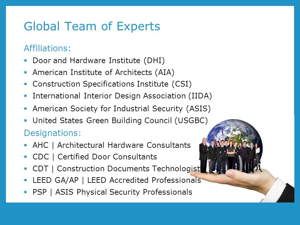 Global Team of Experts Affiliations: Door and Hardware Institute (DHI) American Institute of Architects (AIA) Construction Specifications Institute (CSI) International Interior Design Association (IIDA) American Society for Industrial Security (ASIS) United States Green Building Council (USGBC) Designations: AHC | Architectural Hardware Consultants CDC | Certified Door Consultants CDT | Construction Documents Technologists LEED GA/AP | LEED Accredited Professionals PSP | ASIS Physical Security Professionals