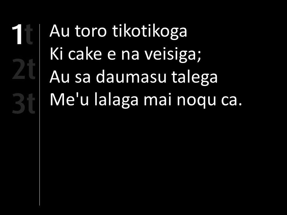 Au toro tikotikoga Ki cake e na veisiga; Au sa daumasu talega Me u lalaga mai noqu ca.