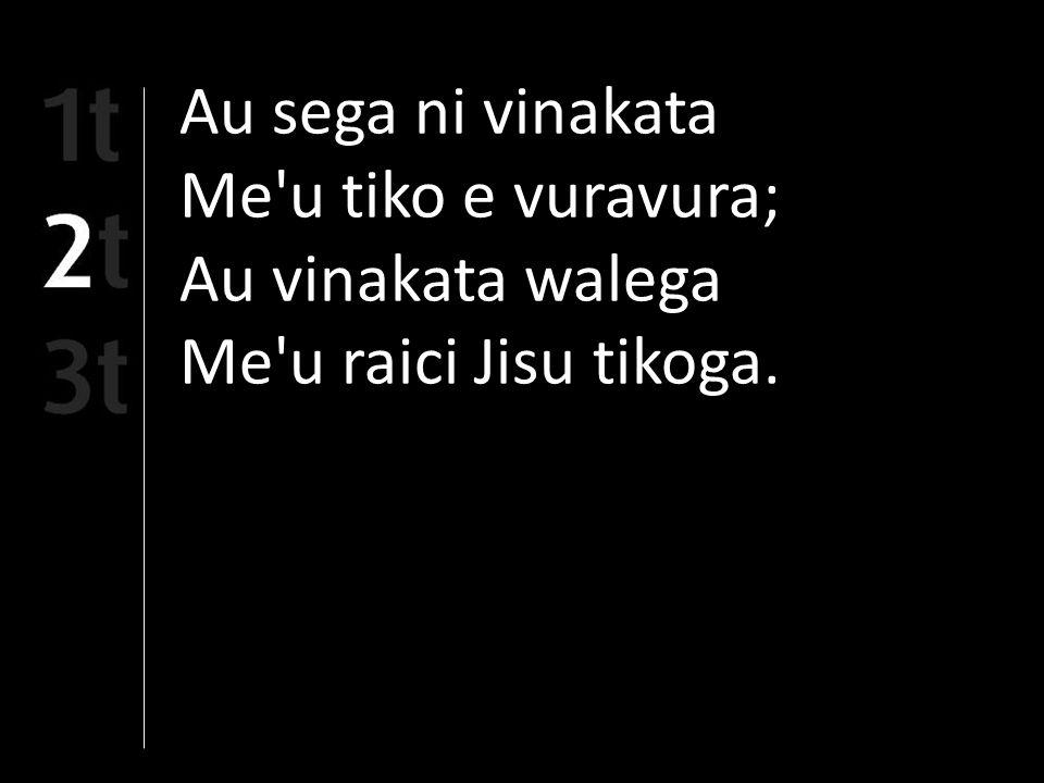 Au sega ni vinakata Me u tiko e vuravura; Au vinakata walega Me u raici Jisu tikoga.