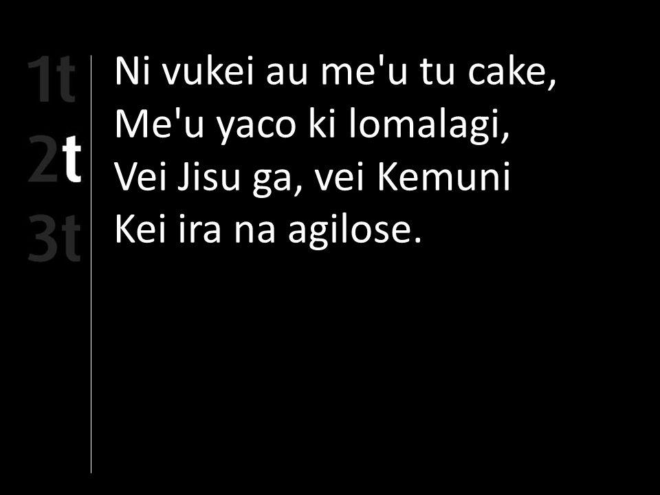Ni vukei au me u tu cake, Me u yaco ki lomalagi, Vei Jisu ga, vei Kemuni Kei ira na agilose.