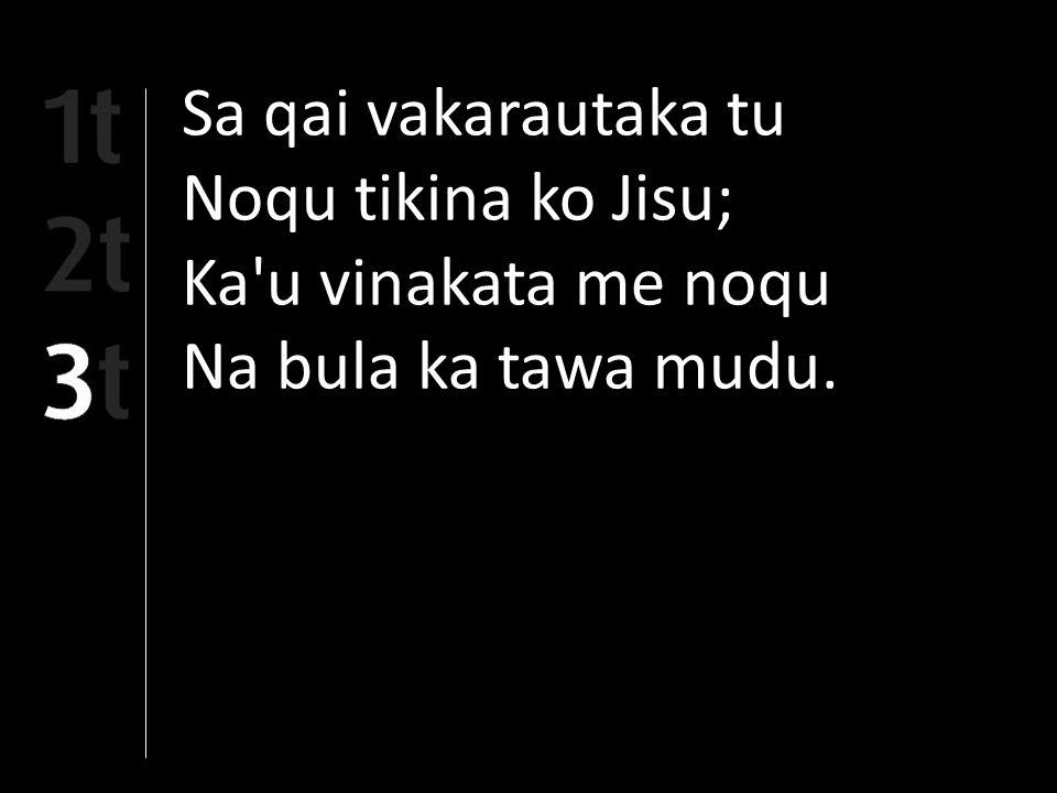 Sa qai vakarautaka tu Noqu tikina ko Jisu; Ka u vinakata me noqu Na bula ka tawa mudu.