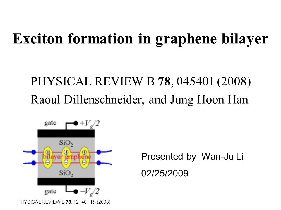Exciton formation in graphene bilayer PHYSICAL REVIEW B 78, 045401 (2008) Raoul Dillenschneider, and Jung Hoon Han Presented by Wan-Ju Li 02/25/2009 PHYSICAL REVIEW B 78, 121401(R) (2008)