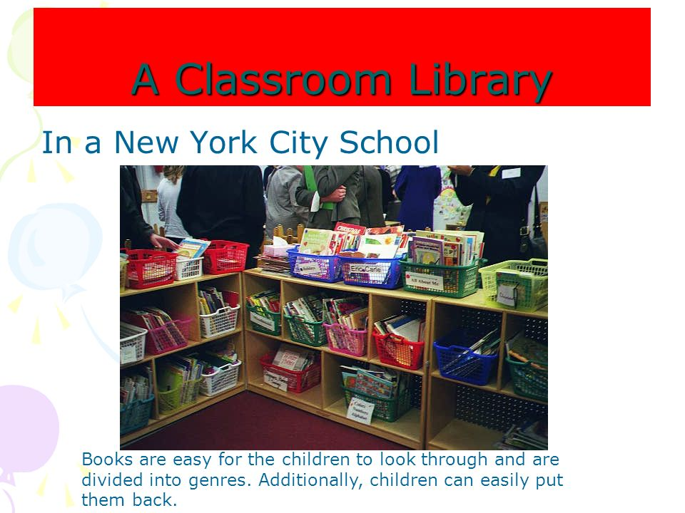 A Classroom Library In a New York City School Books are easy for the children to look through and are divided into genres. Additionally, children can