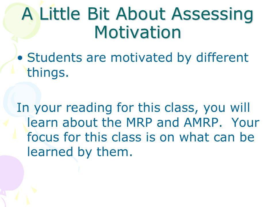 A Little Bit About Assessing Motivation Students are motivated by different things. In your reading for this class, you will learn about the MRP and A