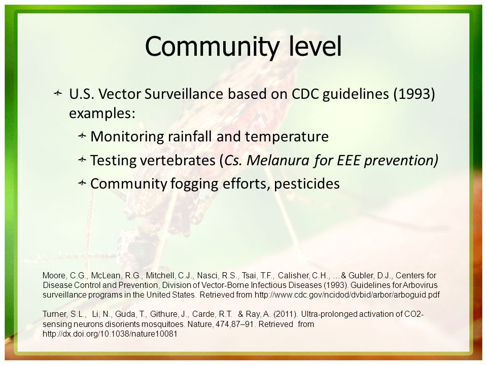 Community level U.S. Vector Surveillance based on CDC guidelines (1993) examples: Monitoring rainfall and temperature Testing vertebrates (Cs. Melanur
