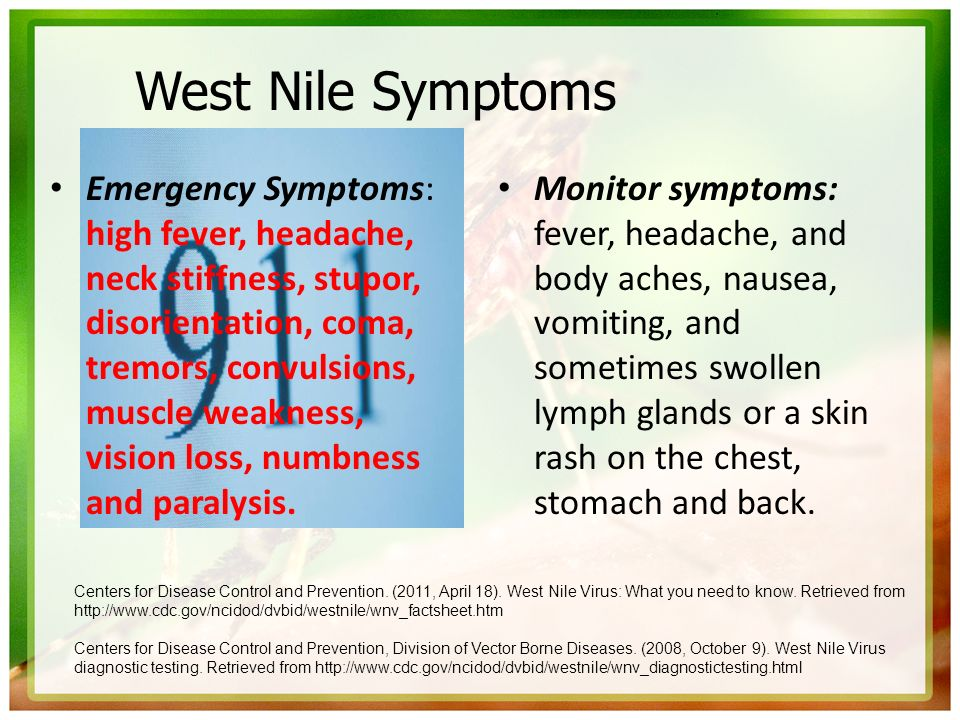 West Nile Symptoms Emergency Symptoms: high fever, headache, neck stiffness, stupor, disorientation, coma, tremors, convulsions, muscle weakness, visi