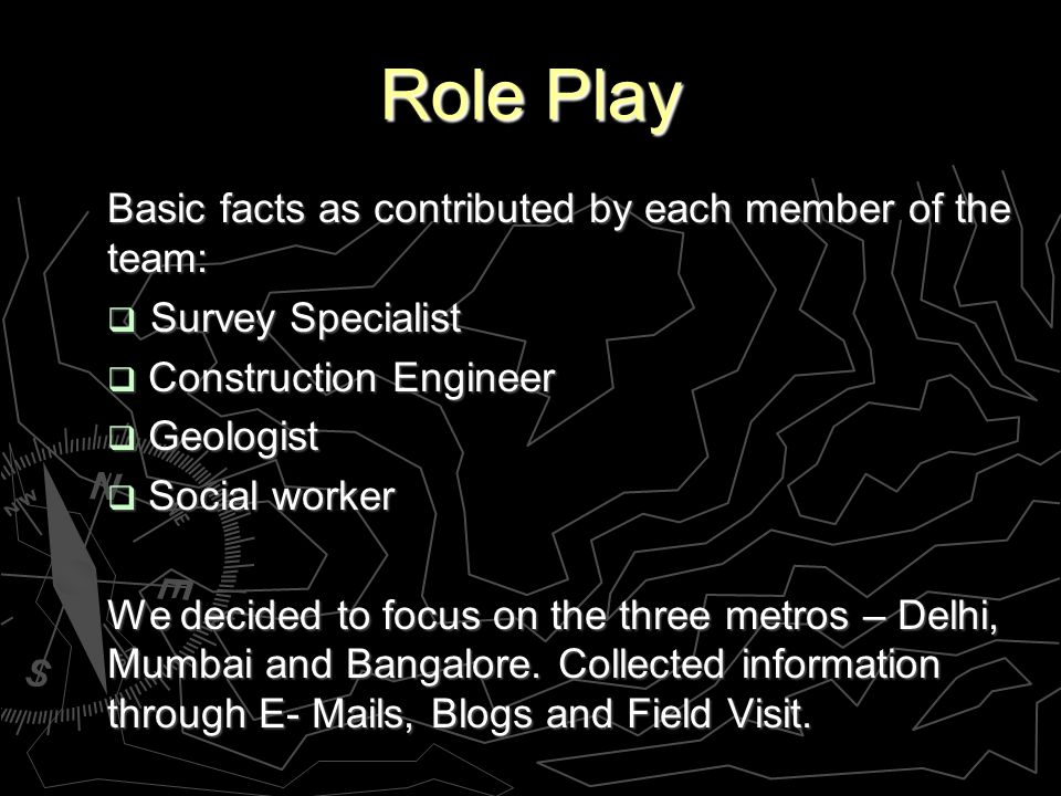 Role Play Basic facts as contributed by each member of the team: Survey Specialist Survey Specialist Construction Engineer Construction Engineer Geologist Geologist Social worker Social worker We decided to focus on the three metros – Delhi, Mumbai and Bangalore.