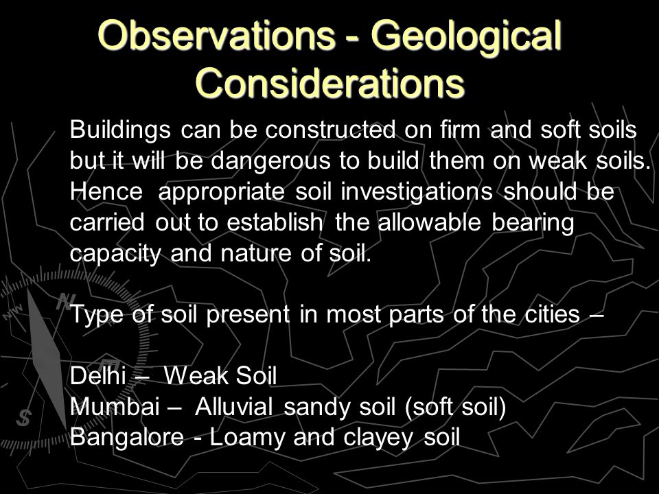 Observations - Geological Considerations Buildings can be constructed on firm and soft soils but it will be dangerous to build them on weak soils.