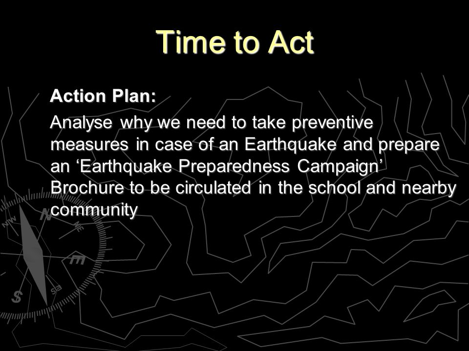 Time to Act Action Plan: Action Plan: Analyse why we need to take preventive measures in case of an Earthquake and prepare an Earthquake Preparedness Campaign Brochure to be circulated in the school and nearby community Analyse why we need to take preventive measures in case of an Earthquake and prepare an Earthquake Preparedness Campaign Brochure to be circulated in the school and nearby community