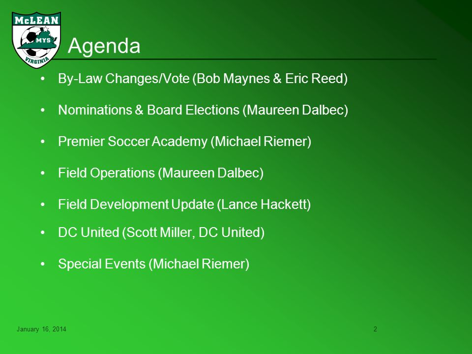 January 16, Agenda By-Law Changes/Vote (Bob Maynes & Eric Reed) Nominations & Board Elections (Maureen Dalbec) Premier Soccer Academy (Michael Riemer) Field Operations (Maureen Dalbec) Field Development Update (Lance Hackett) DC United (Scott Miller, DC United) Special Events (Michael Riemer)