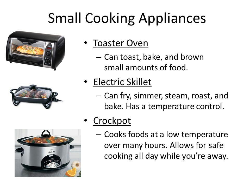 Small Cooking Appliances Toaster Oven – Can toast, bake, and brown small amounts of food. Electric Skillet – Can fry, simmer, steam, roast, and bake.