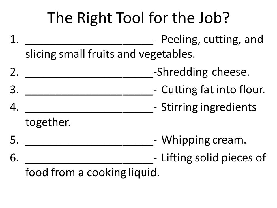 The Right Tool for the Job? 1._____________________- Peeling, cutting, and slicing small fruits and vegetables. 2._____________________-Shredding chee