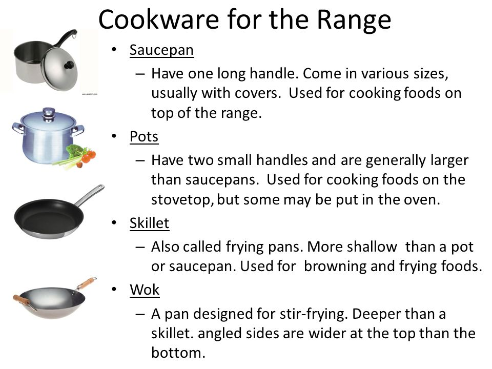 Cookware for the Range Saucepan – Have one long handle. Come in various sizes, usually with covers. Used for cooking foods on top of the range. Pots –