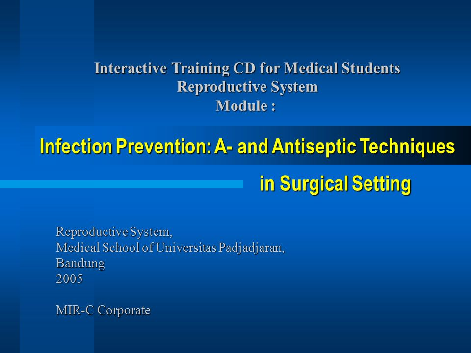 Reproductive System, Medical School of Universitas Padjadjaran, Bandung 2005 MIR-C Corporate Interactive Training CD for Medical Students Reproductive System Module : Infection Prevention: A- and Antiseptic Techniques in Surgical Setting