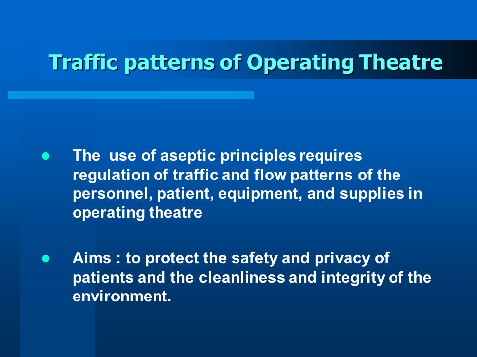 Traffic patterns of Operating Theatre The use of aseptic principles requires regulation of traffic and flow patterns of the personnel, patient, equipm