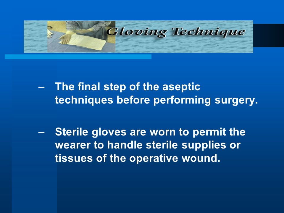 –The final step of the aseptic techniques before performing surgery. –Sterile gloves are worn to permit the wearer to handle sterile supplies or tissu