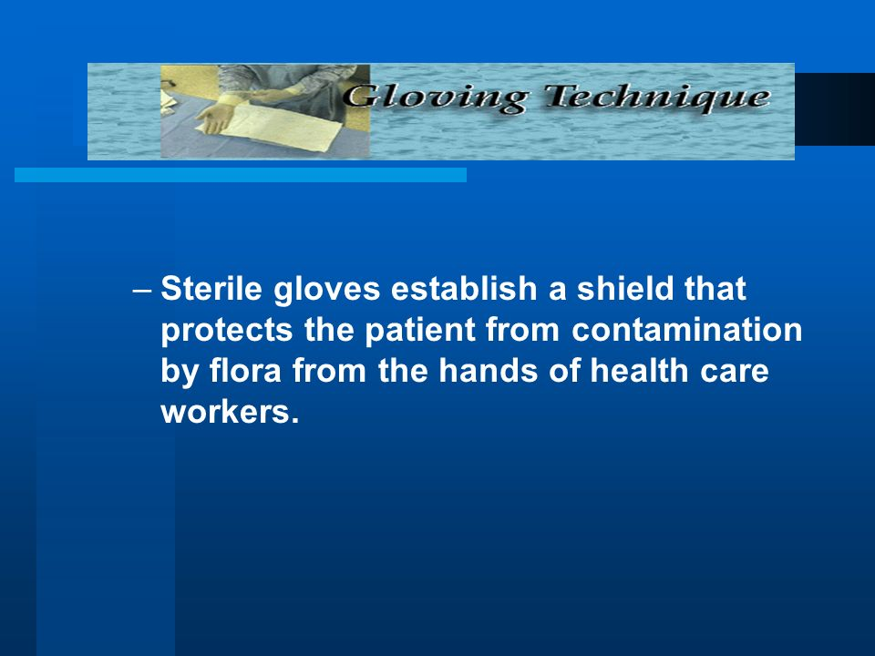 –Sterile gloves establish a shield that protects the patient from contamination by flora from the hands of health care workers.