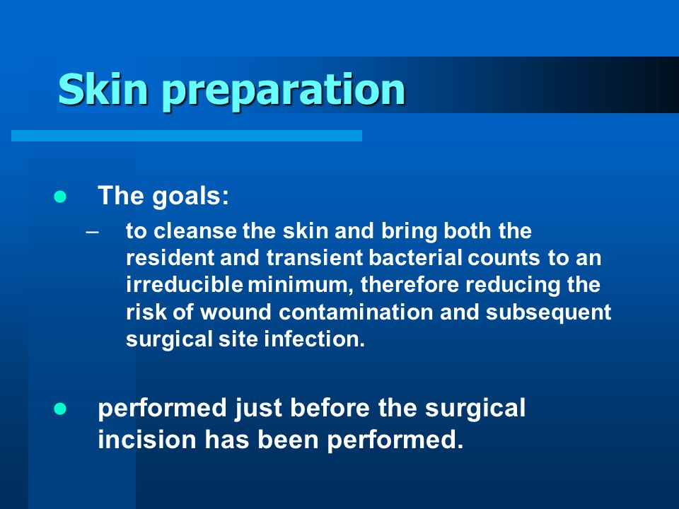 Skin preparation The goals: –to cleanse the skin and bring both the resident and transient bacterial counts to an irreducible minimum, therefore reduc