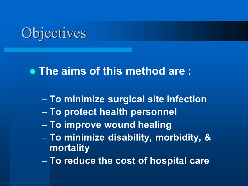 Objectives The aims of this method are : –To minimize surgical site infection –To protect health personnel –To improve wound healing –To minimize disa