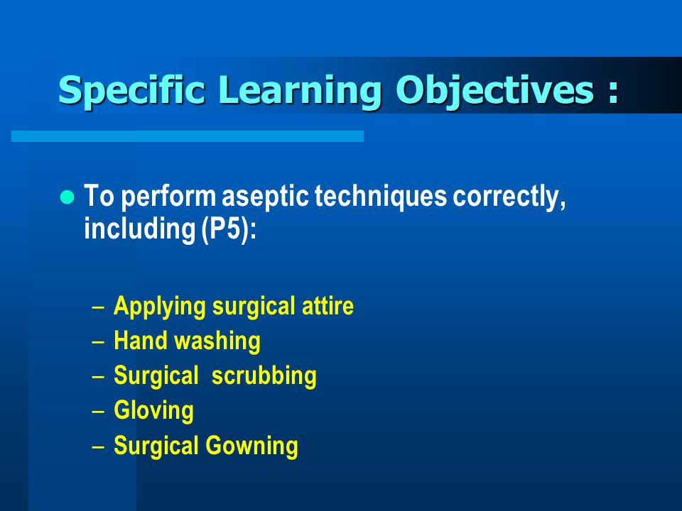 Specific Learning Objectives : To perform aseptic techniques correctly, including (P5): – Applying surgical attire – Hand washing – Surgical scrubbing