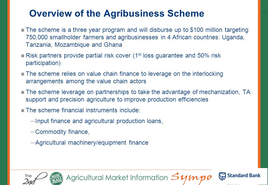 10 Current product offering Stanbic Bank in partnership with AGRA and Kilimo Trust set up the Agri-Business Loan Scheme (Small holder Financing) The G