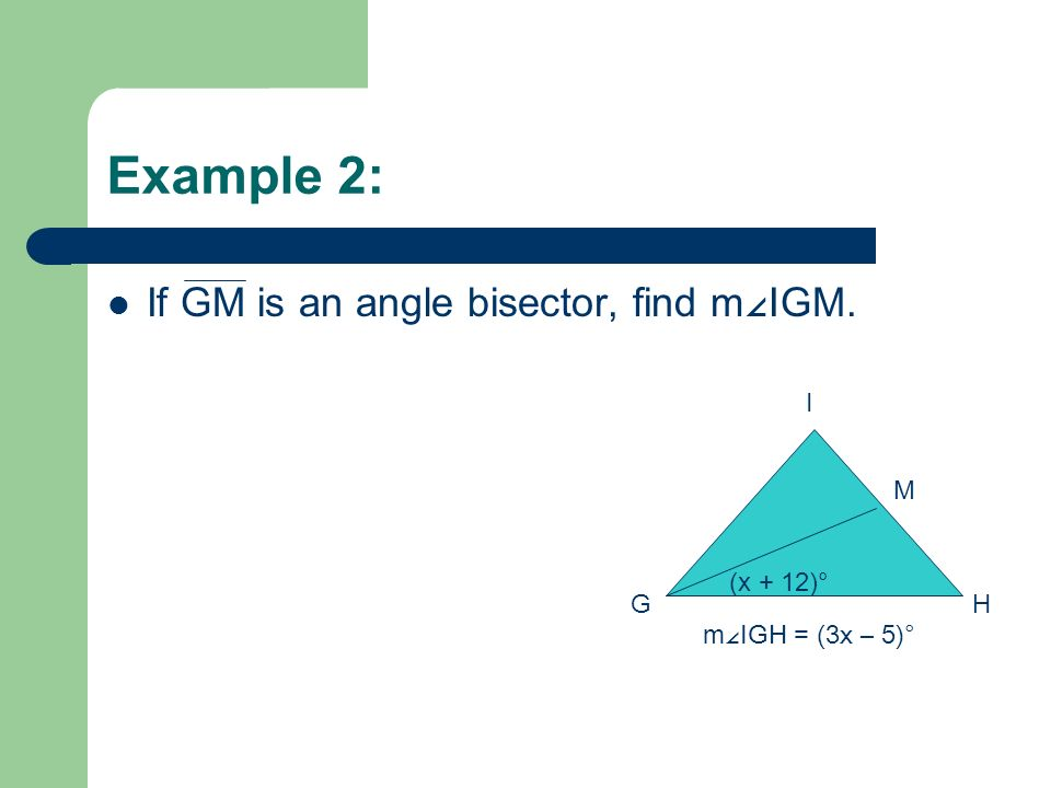 Example 2: If GM is an angle bisector, find m IGM. GH I M (x + 12)° m IGH = (3x – 5)°