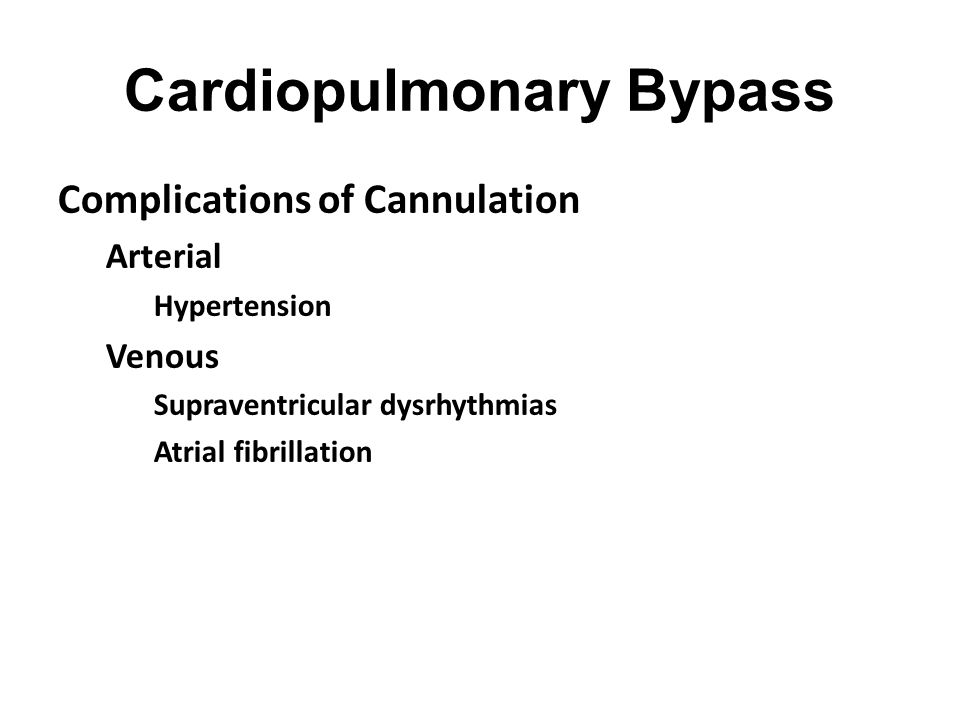 Cardiopulmonary Bypass Complications of Cannulation Arterial Hypertension Venous Supraventricular dysrhythmias Atrial fibrillation