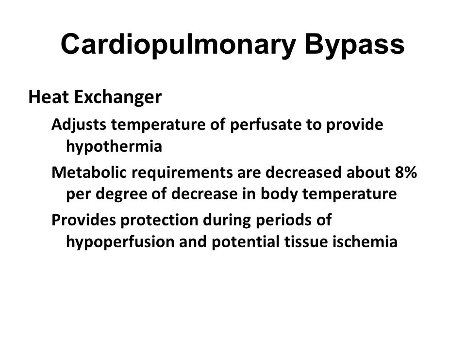 Cardiopulmonary Bypass Heat Exchanger Adjusts temperature of perfusate to provide hypothermia Metabolic requirements are decreased about 8% per degree