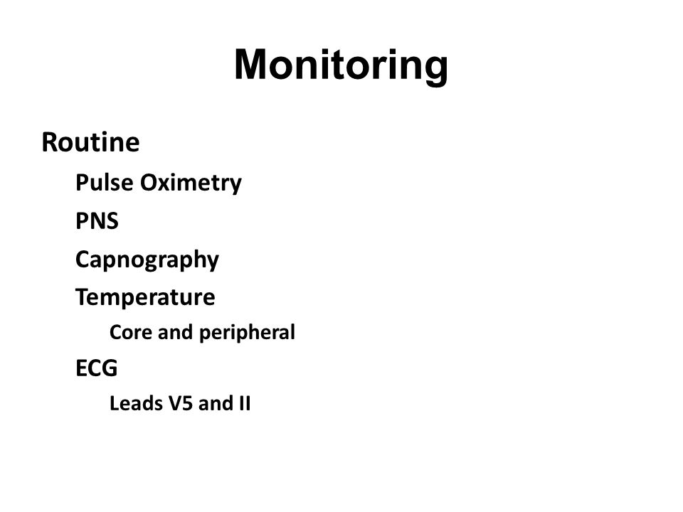 Monitoring Routine Pulse Oximetry PNS Capnography Temperature Core and peripheral ECG Leads V5 and II