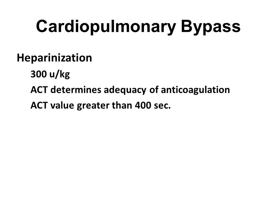 Cardiopulmonary Bypass Heparinization 300 u/kg ACT determines adequacy of anticoagulation ACT value greater than 400 sec.