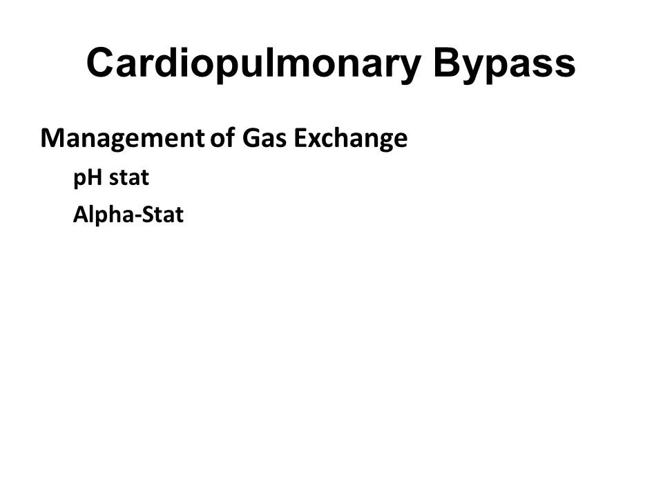 Cardiopulmonary Bypass Management of Gas Exchange pH stat Alpha-Stat