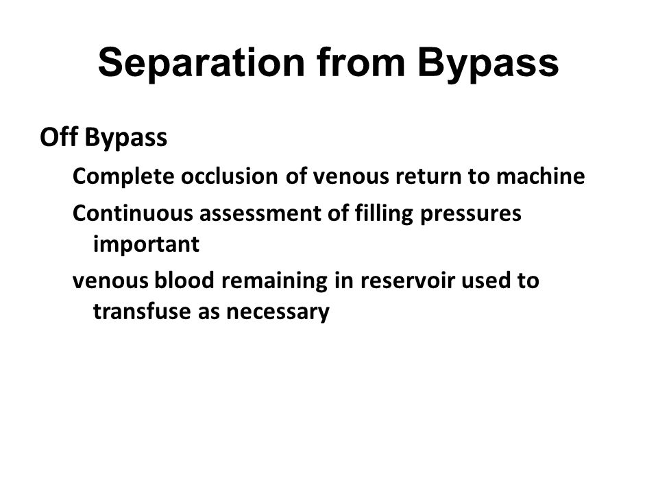Separation from Bypass Off Bypass Complete occlusion of venous return to machine Continuous assessment of filling pressures important venous blood rem