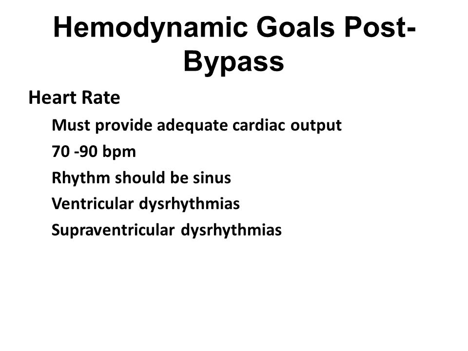Hemodynamic Goals Post- Bypass Heart Rate Must provide adequate cardiac output 70 -90 bpm Rhythm should be sinus Ventricular dysrhythmias Supraventric