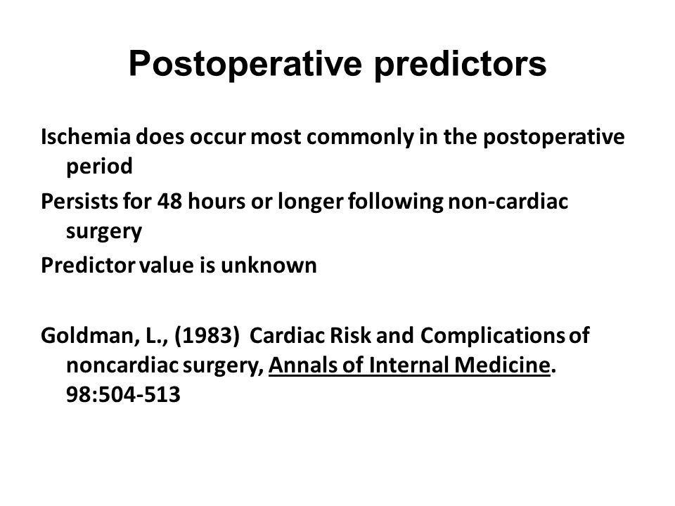 Postoperative predictors Ischemia does occur most commonly in the postoperative period Persists for 48 hours or longer following non-cardiac surgery P